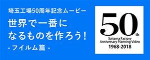 埼玉工場50周年記念ムービー 世界で一番になるものを作ろう! -フィルム篇 -